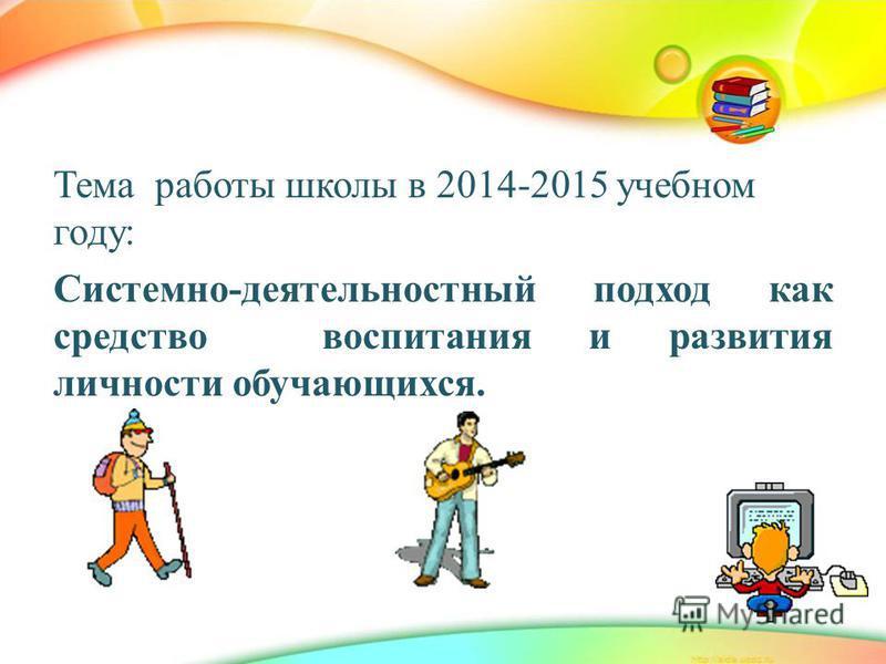 Тема работы школы в 2014-2015 учебном году: Системно-деятельностный подход как средство воспитания и развития личности обучающихся.