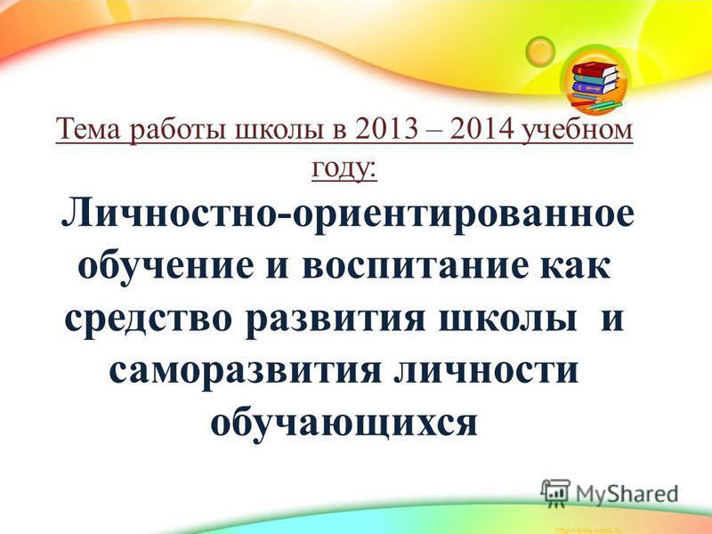 Тема работы школы в 2013 – 2014 учебном году: Личностно-ориентированное обучение и воспитание как средство развития школы и саморазвития личности обучающихся