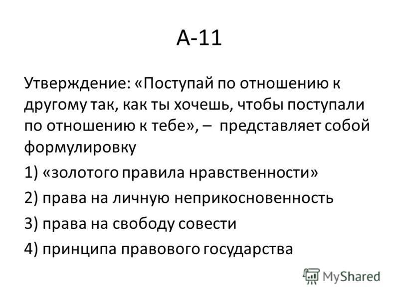 А-11 Утверждение: «Поступай по отношению к другому так, как ты хочешь, чтобы поступали по отношению к тебе», – представляет собой формулировку 1) «золотого правила нравственности» 2) права на личную неприкосновенность 3) права на свободу совести 4) п