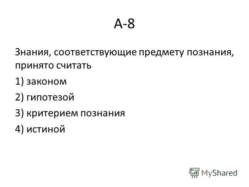 А-8 Знания, соответствующие предмету познания, принято считать 1) законом 2) гипотезой 3) критерием познания 4) истиной