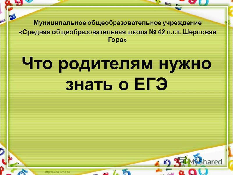Что родителям нужно знать о ЕГЭ Муниципальное общеобразовательное учреждение «Средняя общеобразовательная школа 42 п.г.т. Шерловая Гора»