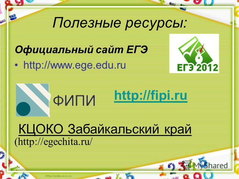 Полезные ресурсы: Официальный сайт ЕГЭ http://www.ege.edu.ru (http://egechita.ru/ http://fipi.ru КЦОКО Забайкальский край
