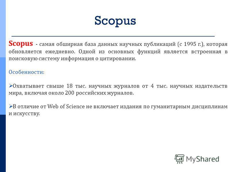 Scopus Scopus - самая обширная база данных научных публикаций (с 1995 г.), которая обновляется ежедневно. Одной из основных функций является встроенная в поисковую систему информация о цитировании. Особенности: Охватывает свыше 18 тыс. научных журнал