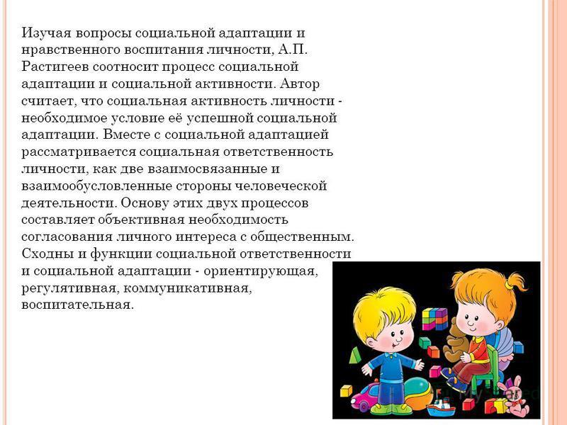 Изучая вопросы социальной адаптации и нравственного воспитания личности, А.П. Растигеев соотносит процесс социальной адаптации и социальной активности. Автор считает, что социальная активность личности - необходимое условие её успешной социальной ада