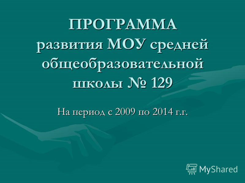 ПРОГРАММА развития МОУ средней общеобразовательной школы 129 На период с 2009 по 2014 г.г.