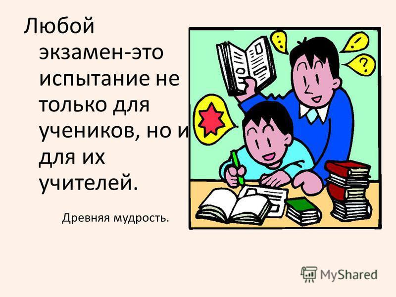 Любой экзамен-это испытание не только для учеников, но и для их учителей. Древняя мудрость.