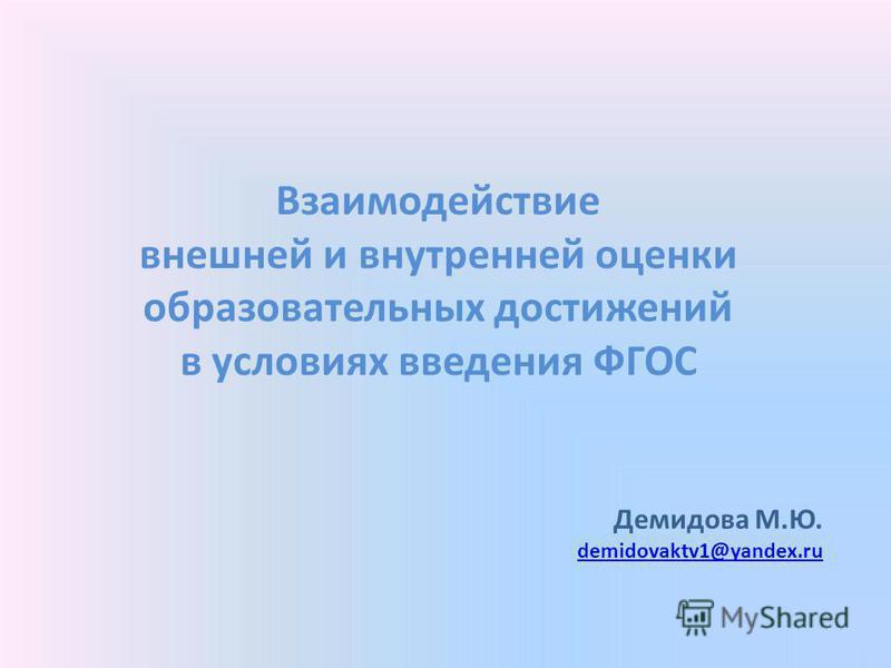 Взаимодействие внешней и внутренней оценки образовательных достижений в условиях введения ФГОС Демидова М.Ю. demidovaktv1@yandex.ru demidovaktv1@yandex.ru