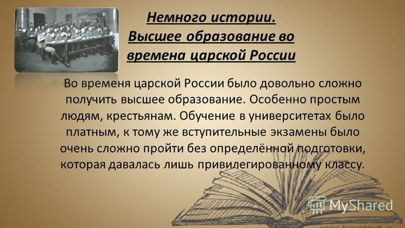 Немного истории. Высшее образование во времена царской России Во временя царской России было довольно сложно получить высшее образование. Особенно простым людям, крестьянам. Обучение в университетах было платным, к тому же вступительные экзамены было