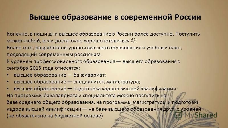 Высшее образование в современной России Конечно, в наши дни высшее образование в России более доступно. Поступить может любой, если достаточно хорошо готовиться Более того, разработаны уровни высшего образования и учебный план, подходящий современным