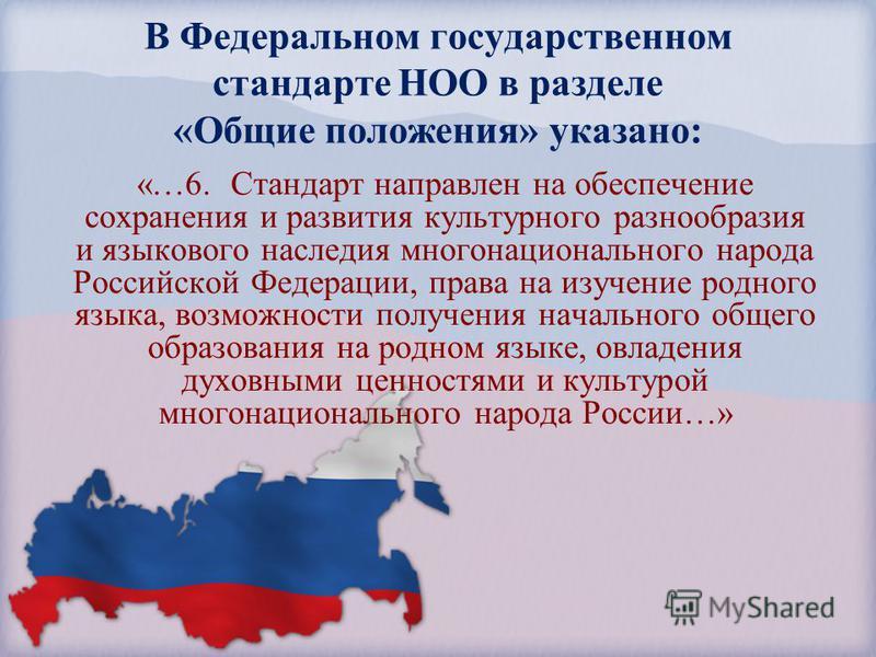 В Федеральном государственном стандарте НОО в разделе «Общие положения» указано: «…6. Стандарт направлен на обеспечение сохранения и развития культурного разнообразия и языкового наследия многонационального народа Российской Федерации, права на изуче