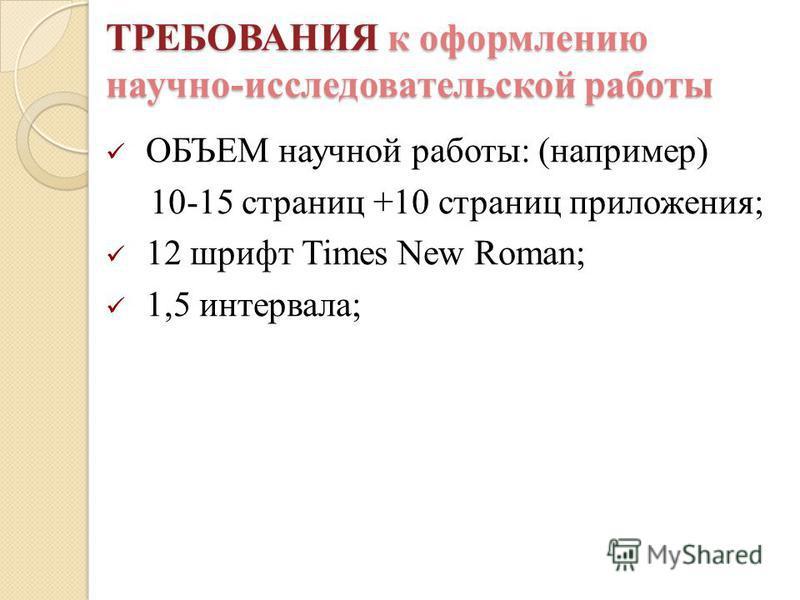 ОБЪЕМ научной работы: (например) 10-15 страниц +10 страниц приложения; 12 шрифт Times New Roman; 1,5 интервала; ТРЕБОВАНИЯ к оформлению научно-исследовательской работы ТРЕБОВАНИЯ к оформлению научно-исследовательской работы