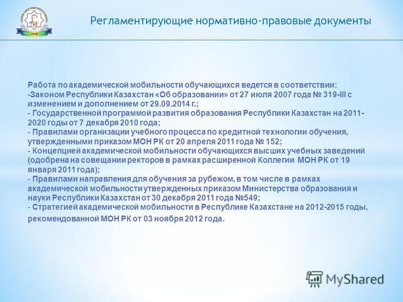 Регламентирующие нормативно-правовые документы Работа по академической мобильности обучающихся ведется в соответствии: -Законом Республики Казахстан «Об образовании» от 27 июля 2007 года 319-III с изменением и дополнением от 29.09.2014 г.; - Государс