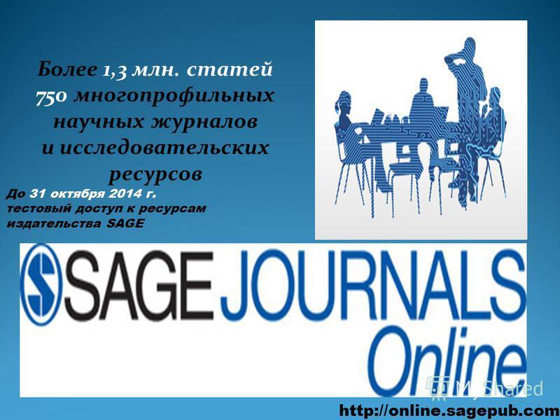 http://online.sagepub.com Более 1,3 млн. статей 750 многопрофильных научных журналов и исследовательских ресурсов До 31 октября 2014 г. тестовый доступ к ресурсам издательства SAGE