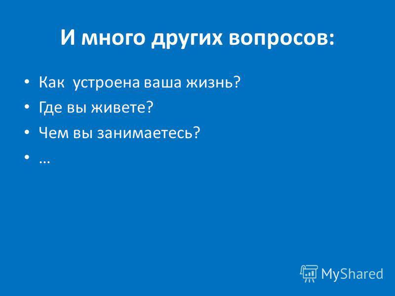 И много других вопросов: Как устроена ваша жизнь? Где вы живете? Чем вы занимаетесь? …