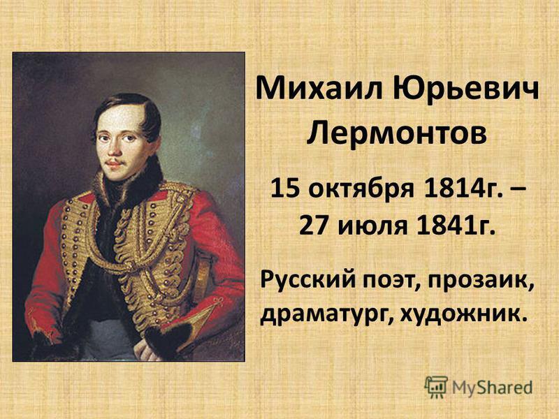 Михаил Юрьевич Лермонтов 15 октября 1814 г. – 27 июля 1841 г. Русский поэт, прозаик, драматург, художник.