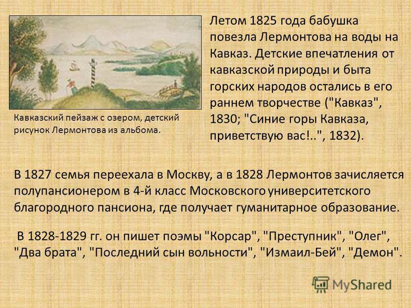 Летом 1825 года бабушка повезла Лермонтова на воды на Кавказ. Детские впечатления от кавказской природы и быта горских народов остались в его раннем творчестве (
