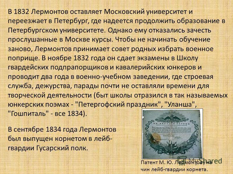 В 1832 Лермонтов оставляет Московский университет и переезжает в Петербург, где надеется продолжить образование в Петербургском университете. Однако ему отказались зачесть прослушанные в Москве курсы. Чтобы не начинать обучение заново, Лермонтов прин