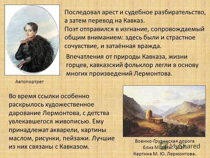 Последовал арест и судебное разбирательство, а затем перевод на Кавказ. Поэт отправился в изгнание, сопровождаемый общим вниманием: здесь были и страстное сочувствие, и затаённая вражда. Автопортрет Впечатления от природы Кавказа, жизни горцев, кавка