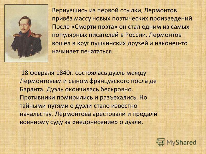 Вернувшись из первой ссылки, Лермонтов привёз массу новых поэтических произведений. После «Смерти поэта» он стал одним из самых популярных писателей в России. Лермонтов вошёл в круг пушкинских друзей и наконец-то начинает печататься. 18 февраля 1840