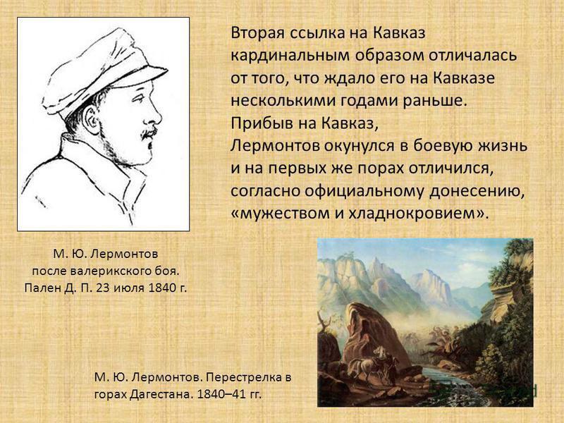 Вторая ссылка на Кавказ кардинальным образом отличалась от того, что ждало его на Кавказе несколькими годами раньше. Прибыв на Кавказ, Лермонтов окунулся в боевую жизнь и на первых же порах отличился, согласно официальному донесению, «мужеством и хла