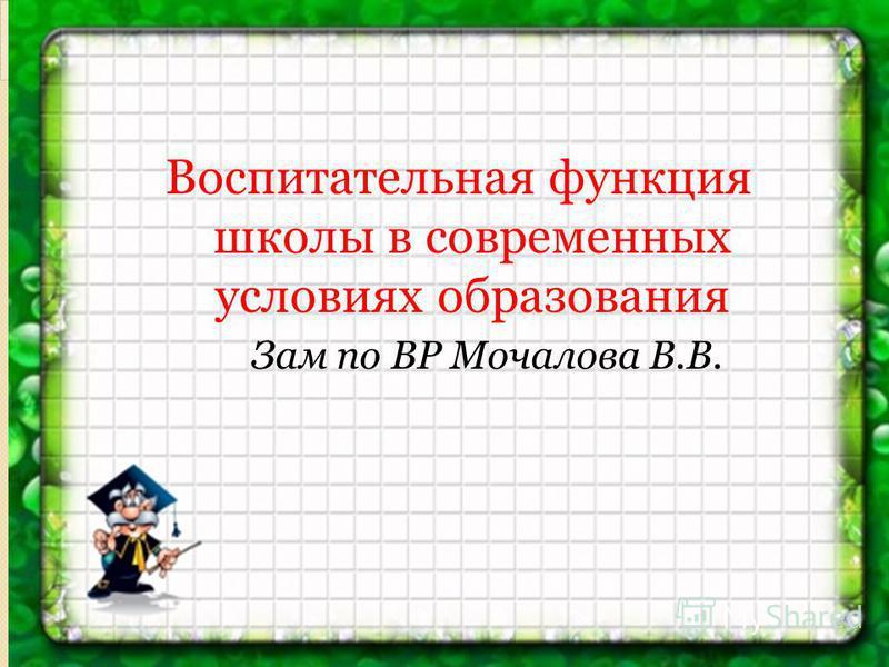 Воспитательная функция школы в современных условиях образования Зам по ВР Мочалова В.В.