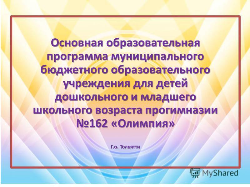 Основная образовательная программа муниципального бюджетного образовательного учреждения для детей дошкольного и младшего школьного возраста прогимназии 162 «Олимпия» Г.о. Тольятти
