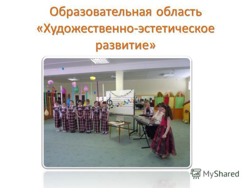 Образовательная область «Художественно-эстетическое развитие»