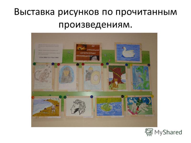 Выставка рисунков по прочитанным произведениям.