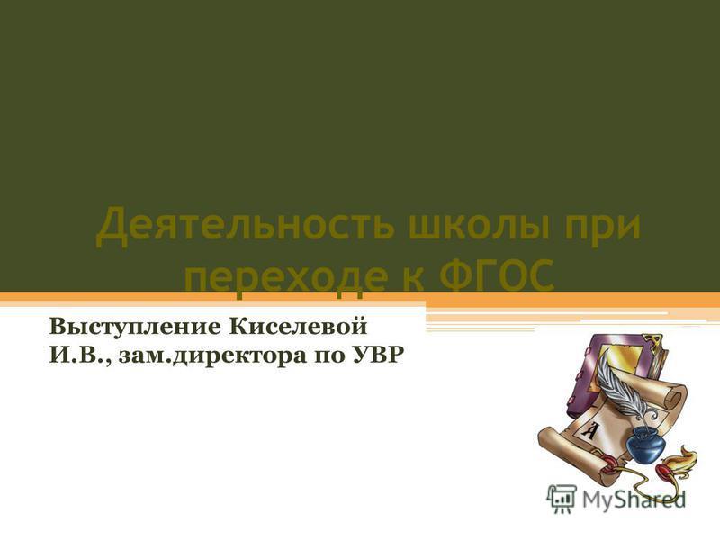 Деятельность школы при переходе к ФГОС Выступление Киселевой И.В., зам.директора по УВР
