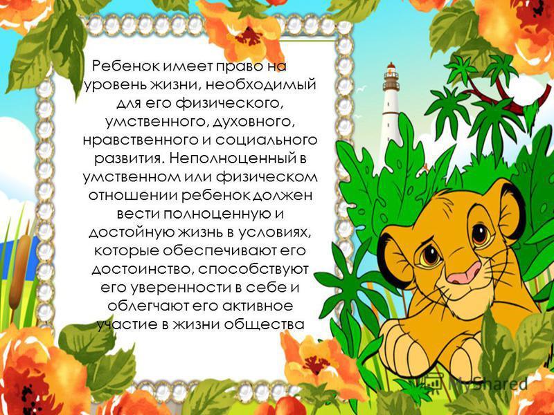Ребенок имеет право на уровень жизни, необходимый для его физического, умственного, духовного, нравственного и социального развития. Неполноценный в умственном или физическом отношении ребенок должен вести полноценную и достойную жизнь в условиях, ко