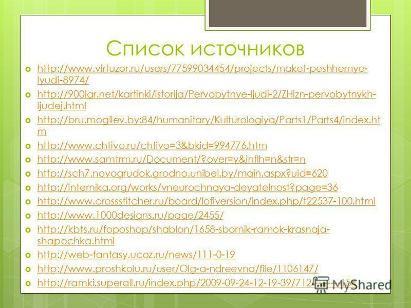 Список источников http://www.virtuzor.ru/users/77599034454/projects/maket-peshhernye- lyudi-8974/ http://www.virtuzor.ru/users/77599034454/projects/maket-peshhernye- lyudi-8974/ http://900igr.net/kartinki/istorija/Pervobytnye-ljudi-2/ZHizn-pervobytny