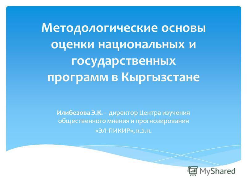 Методологические основы оценки национальных и государственных программ в Кыргызстане Илибезова Э.К. - директор Центра изучения общественного мнения и прогнозирования «ЭЛ-ПИКИР», к.э.н.