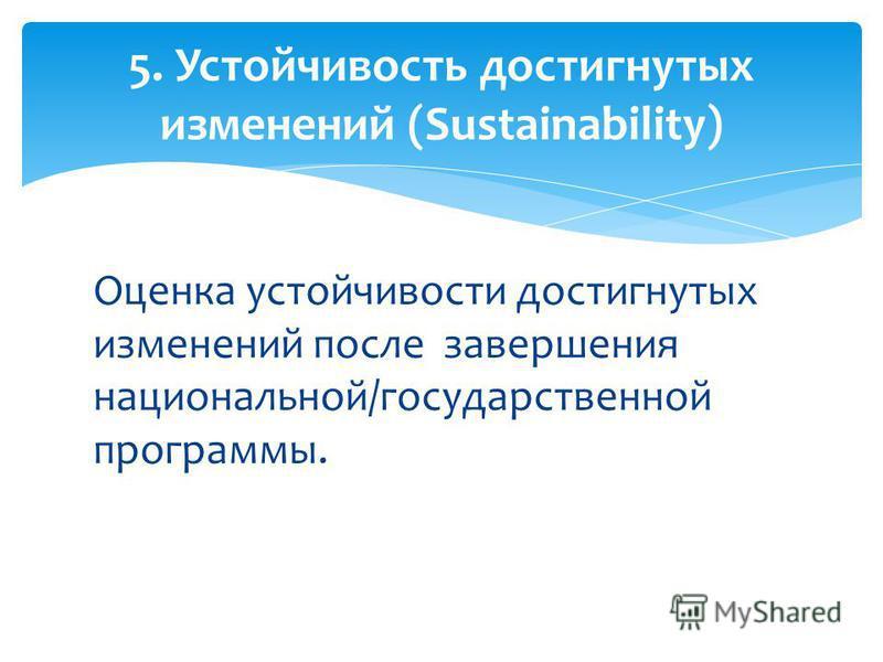 Оценка устойчивости достигнутых изменений после завершения национальной/государственной программы. 5. Устойчивость достигнутых изменений (Sustainability)