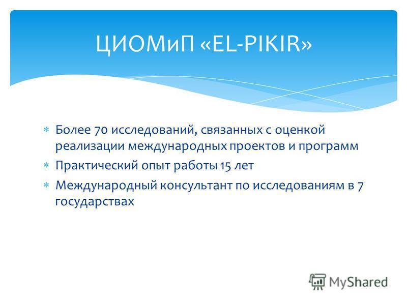 Более 70 исследований, связанных с оценкой реализации международных проектов и программ Практический опыт работы 15 лет Международный консультант по исследованиям в 7 государствах ЦИОМиП «EL-PIKIR»