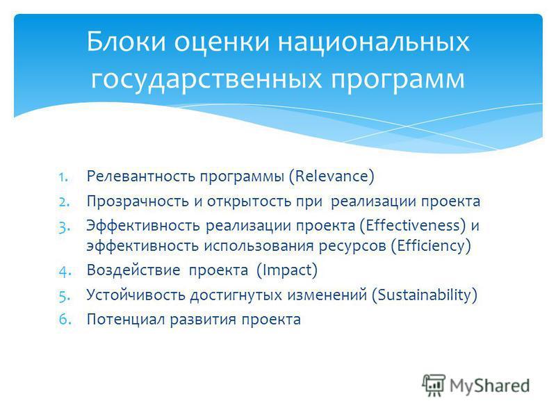 1. Релевантность программы (Relevance) 2. Прозрачность и открытость при реализации проекта 3. Эффективность реализации проекта (Effectiveness) и эффективность использования ресурсов (Efficiency) 4. Воздействие проекта (Impact) 5. Устойчивость достигн