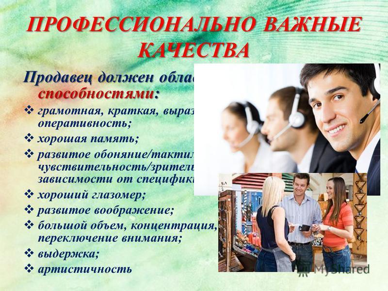 ПРОФЕССИОНАЛЬНО ВАЖНЫЕ КАЧЕСТВА Продавец должен обладать следующими способностями: грамотная, краткая, выразительная, понятная речь; оперативность; хорошая память; развитое обоняние/тактильная чувствительность/зрительная чувствительность (в зависимос