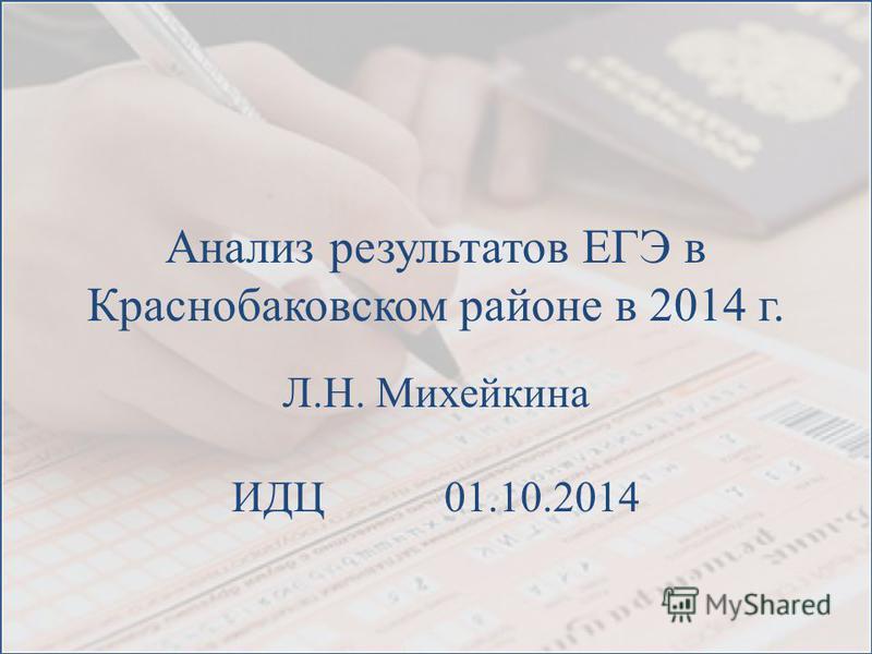 Анализ результатов ЕГЭ в Краснобаковском районе в 2014 г. Л.Н. Михейкина ИДЦ 01.10.2014