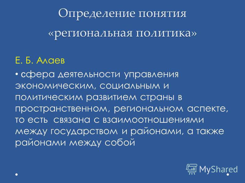 Определение понятия «региональная политика» Е. Б. Алаев сфера деятельности управления экономическим, социальным и политическим развитием страны в пространственном, региональном аспекте, то есть связана с взаимоотношениями между государством и районам