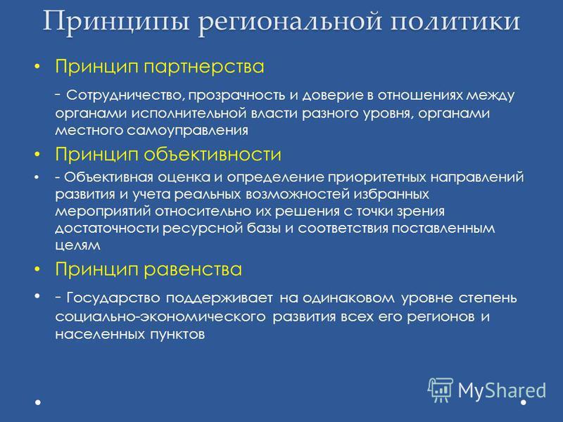 Принципы региональной политики Принцип партнерства - Сотрудничество, прозрачность и доверие в отношениях между органами исполнительной власти разного уровня, органами местного самоуправления Принцип объективности - Объективная оценка и определение пр