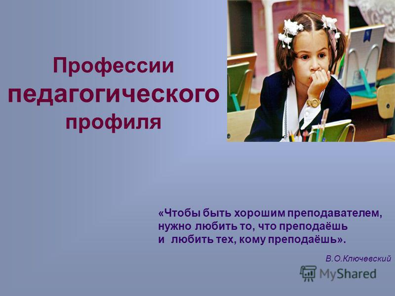 Профессии педагогического профиля «Чтобы быть хорошим преподавателем, нужно любить то, что преподаёшь и любить тех, кому преподаёшь». В.О.Ключевский