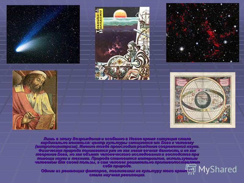 В эпоху средневековья на развитие науки огромное влияние оказывала христианская религия. Космоцентрическое мировоззрение не исчезло, но космос стал представляться как творение Бога; соответственно, основным опытом средневекового человека был Бог, а н