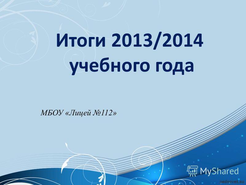 МБОУ «Лицей 112» Итоги 2013/2014 учебного года
