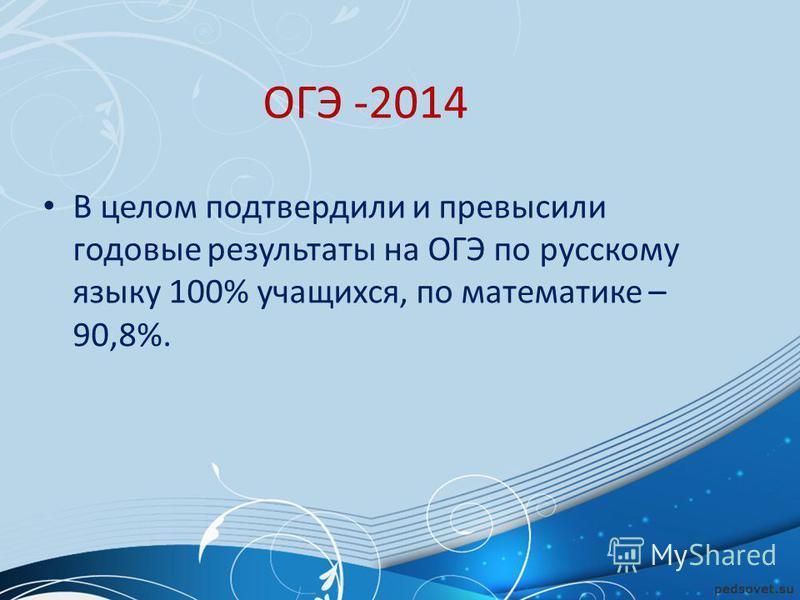 ОГЭ -2014 В целом подтвердили и превысили годовые результаты на ОГЭ по русскому языку 100% учащихся, по математике – 90,8%.