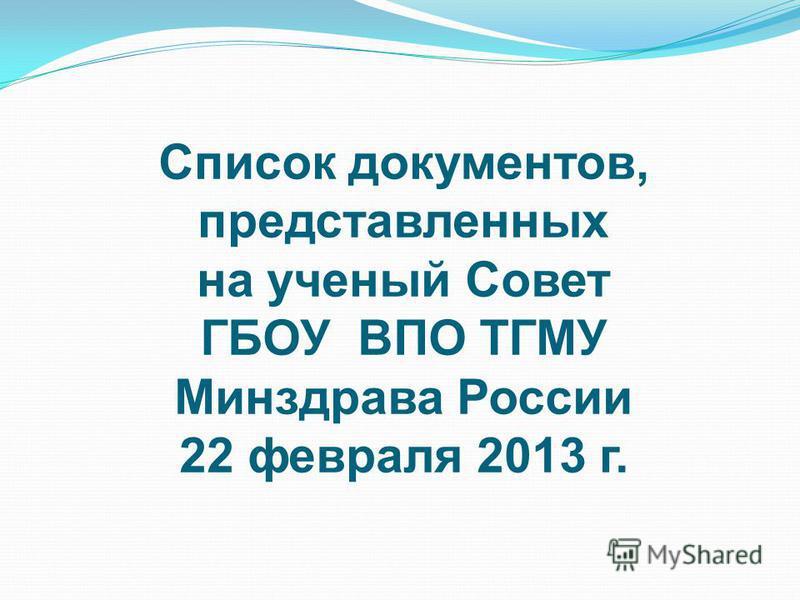 Список документов, представленных на ученый Совет ГБОУ ВПО ТГМУ Минздрава России 22 февраля 2013 г.