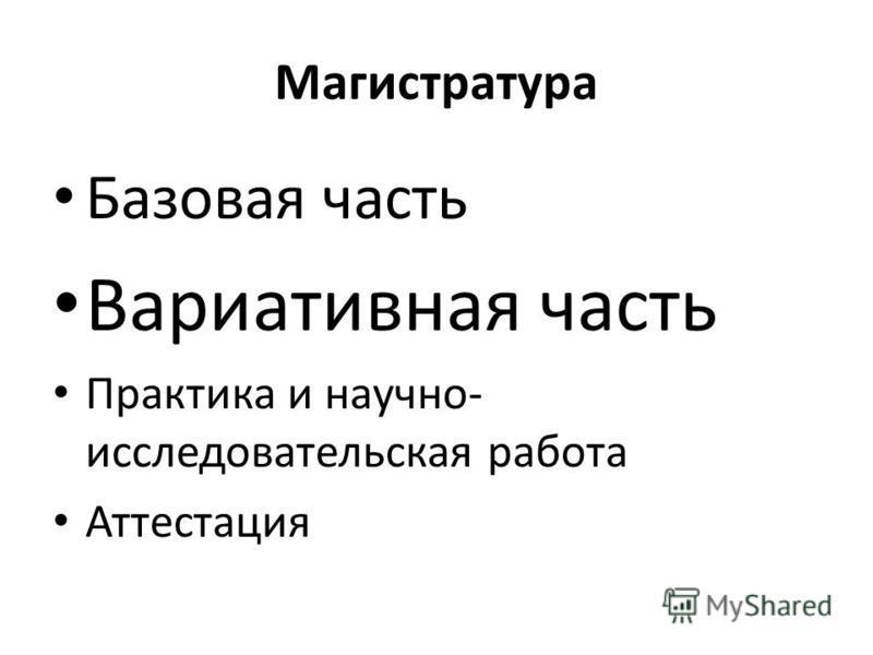 Магистратура Базовая часть Вариативная часть Практика и научно- исследовательская работа Аттестация