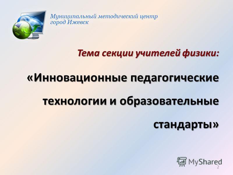 Тема секции учителей физики: «Инновационные педагогические технологии и образовательные стандарты» 2