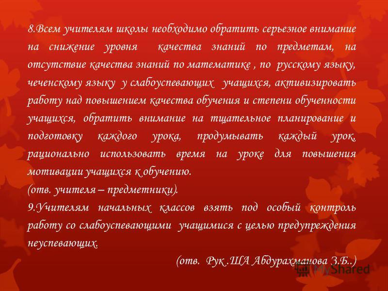 8. Всем учителям школы необходимо обратить серьезное внимание на снижение уровня качества знаний по предметам, на отсутствие качества знаний по математике, по русскому языку, чеченскому языку у слабоуспевающих учащихся, активизировать работу над повы
