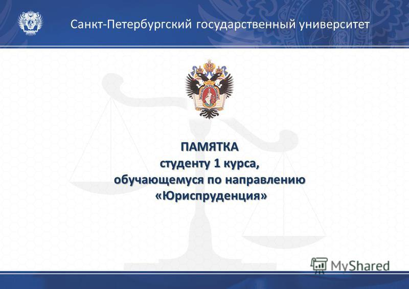 Санкт-Петербургский государственный университет ПАМЯТКА студенту 1 курса, обучающемуся по направлению «Юриспруденция»