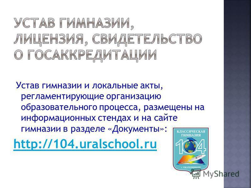 Устав гимназии и локальные акты, регламентирующие организацию образовательного процесса, размещены на информационных стендах и на сайте гимназии в разделе «Документы»: http://104.uralschool.ru