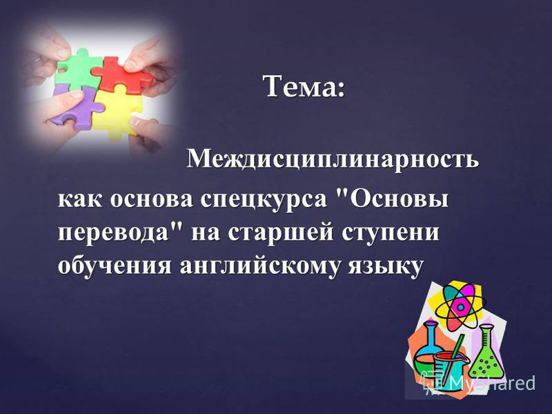 Тема: Междисциплинарность Междисциплинарность как основа спецкурса Основы перевода на старшей ступени обучения английскому языку